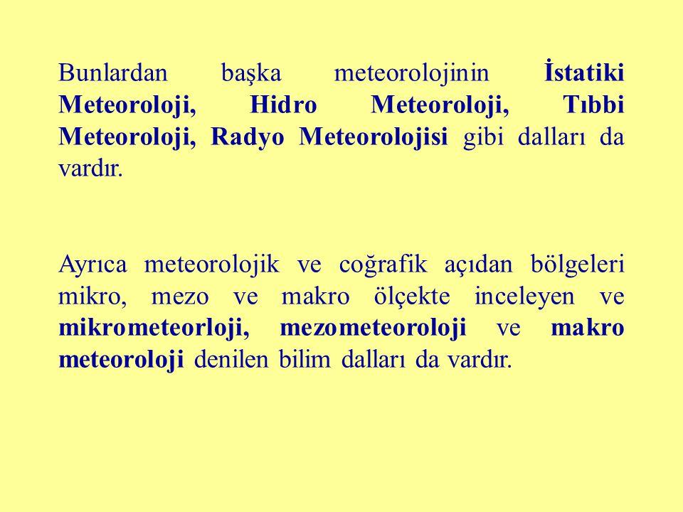 Bunlardan başka meteorolojinin İstatiki Meteoroloji, Hidro Meteoroloji, Tıbbi Meteoroloji, Radyo Meteorolojisi gibi dalları da vardır. Ayrıca meteorol