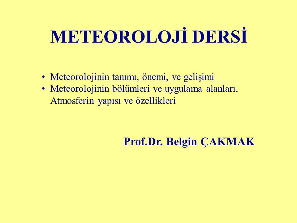METEOROLOJİ DERSİ Meteorolojinin tanımı, önemi, ve gelişimi Meteorolojinin bölümleri ve uygulama alanları, Atmosferin yapısı ve özellikleri Prof.Dr. B