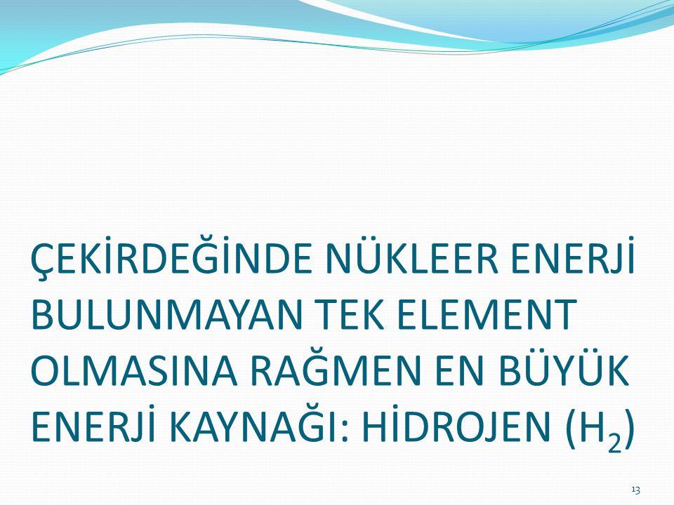 ÇEKİRDEĞİNDE NÜKLEER ENERJİ BULUNMAYAN TEK ELEMENT OLMASINA RAĞMEN EN BÜYÜK ENERJİ KAYNAĞI: HİDROJEN (H 2 ) 13
