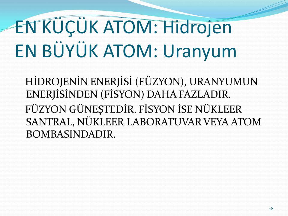 EN KÜÇÜK ATOM: Hidrojen EN BÜYÜK ATOM: Uranyum HİDROJENİN ENERJİSİ (FÜZYON), URANYUMUN ENERJİSİNDEN (FİSYON) DAHA FAZLADIR. FÜZYON GÜNEŞTEDİR, FİSYON