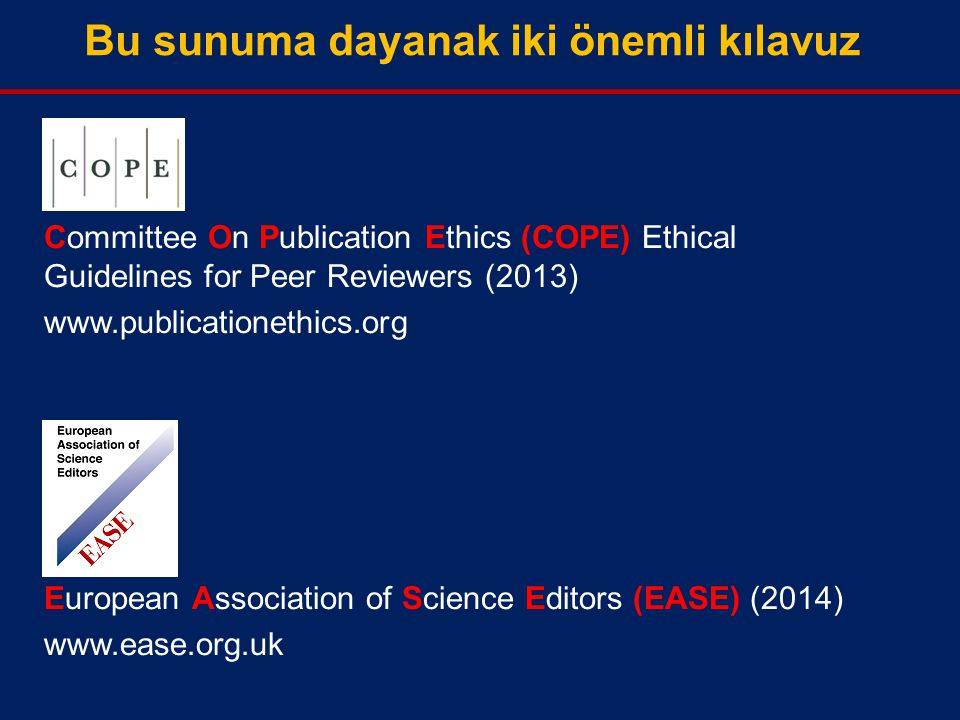 Bu sunuma dayanak iki önemli kılavuz Committee On Publication Ethics (COPE) Ethical Guidelines for Peer Reviewers (2013) www.publicationethics.org European Association of Science Editors (EASE) (2014) www.ease.org.uk