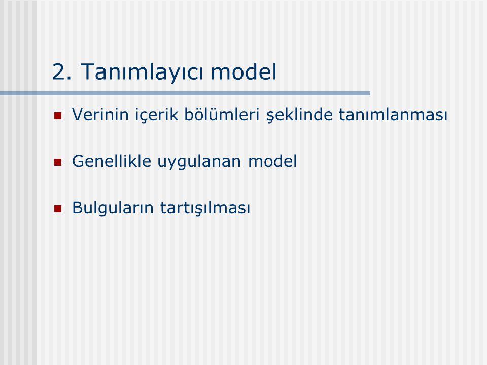 2. Tanımlayıcı model Verinin içerik bölümleri şeklinde tanımlanması Genellikle uygulanan model Bulguların tartışılması