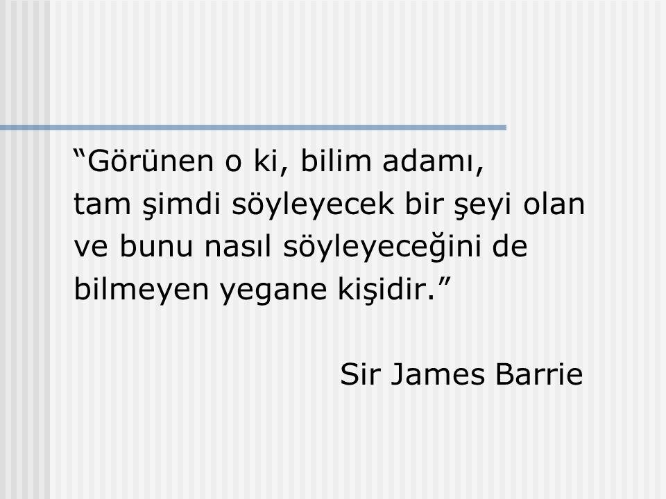 """""""Görünen o ki, bilim adamı, tam şimdi söyleyecek bir şeyi olan ve bunu nasıl söyleyeceğini de bilmeyen yegane kişidir."""" Sir James Barrie"""