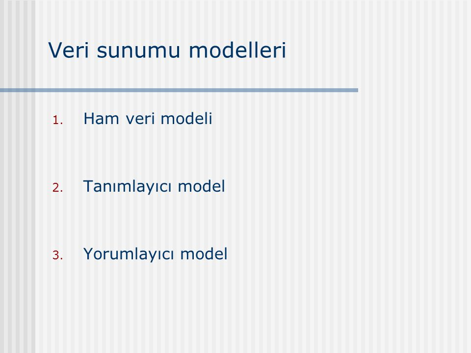 Veri sunumu modelleri 1. Ham veri modeli 2. Tanımlayıcı model 3. Yorumlayıcı model