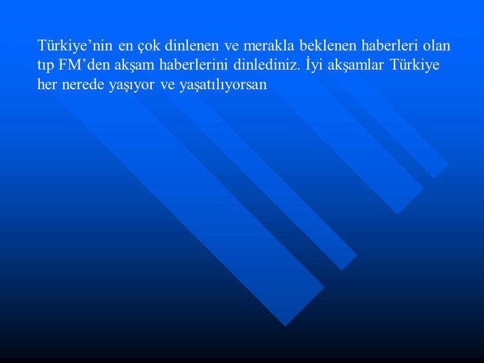 Türkiye'nin en çok dinlenen ve merakla beklenen haberleri olan tıp FM'den akşam haberlerini dinlediniz.