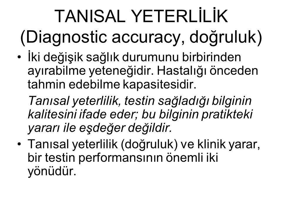TANISAL YETERLİLİK (Diagnostic accuracy, doğruluk) İki değişik sağlık durumunu birbirinden ayırabilme yeteneğidir. Hastalığı önceden tahmin edebilme k