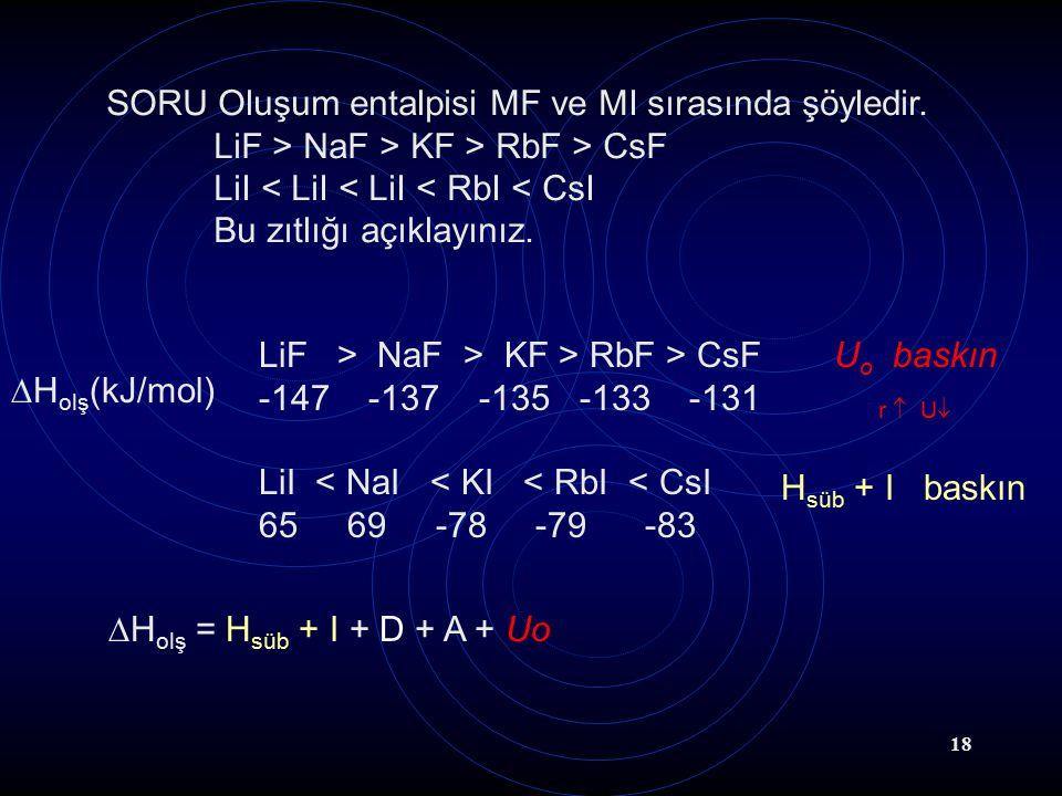18 SORU Oluşum entalpisi MF ve MI sırasında şöyledir. LiF > NaF > KF > RbF > CsF LiI < LiI < LiI < RbI < CsI Bu zıtlığı açıklayınız. LiF > NaF > KF >