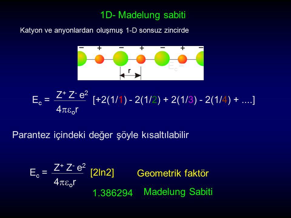 Katyon ve anyonlardan oluşmuş 1-D sonsuz zincirde 1D- Madelung sabiti EcEc = Z + Z - e 2 4  o r EcEc =[+2(1/1) - 2(1/2) + 2(1/3) - 2(1/4) +....] Par