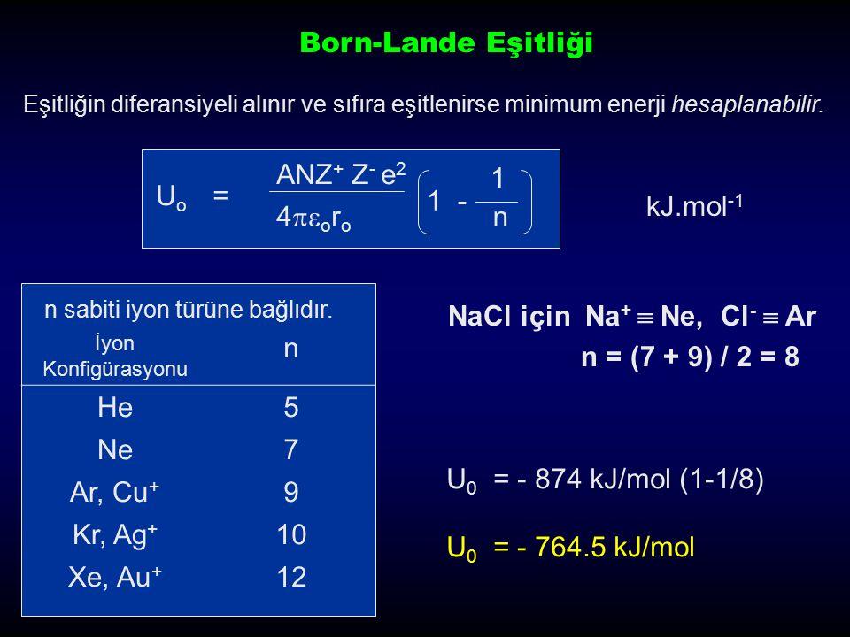 U 0 = (e 2 / 4  e 0 )(N z + z - / r 0 )A(1 -  / r 0 ) U 0 = 1.39x10 5 (z + z - / r 0 )A(1 -  / r 0 ) in kJ/mol NaCl için U 0 = 1.39x10 5 (z + z - / r 0 )A(1 -  / r 0 ) = 1.39x10 5 (1)(-1)/278)(1.748)(1- 34.5/278) kJ/mol = - 765 kJ/mol Deneysel Değer = -788 kJ/mol Born-Mayer Eşitliği Hem Madelung Sabitini hem de itme için düzeltme parametresi içerir.