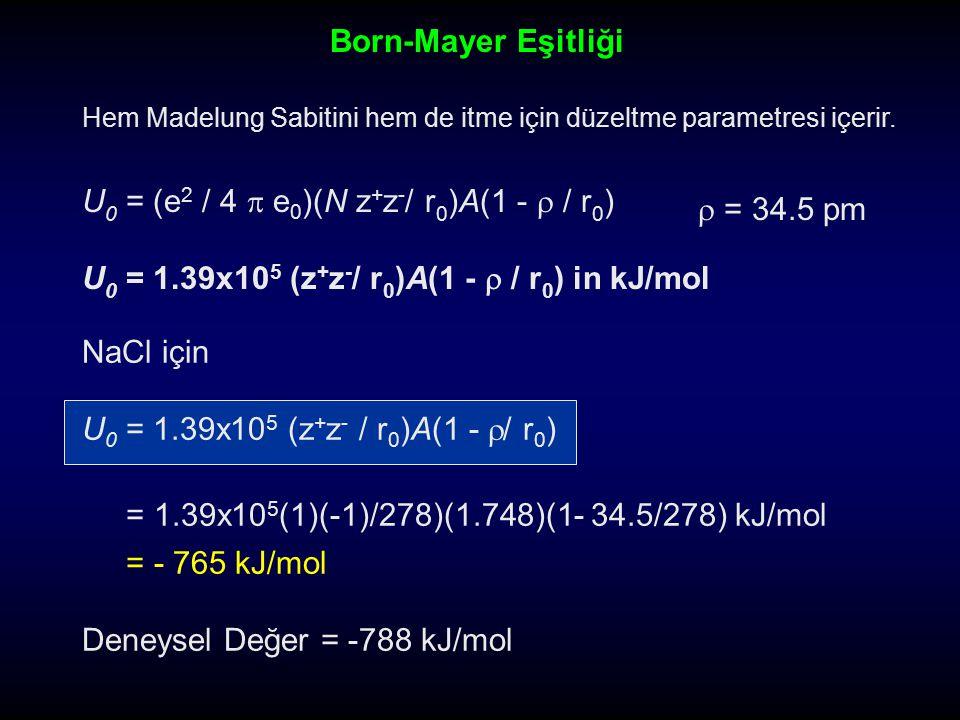 U 0 = (e 2 / 4  e 0 )(N z + z - / r 0 )A(1 -  / r 0 ) U 0 = 1.39x10 5 (z + z - / r 0 )A(1 -  / r 0 ) in kJ/mol NaCl için U 0 = 1.39x10 5 (z + z - /