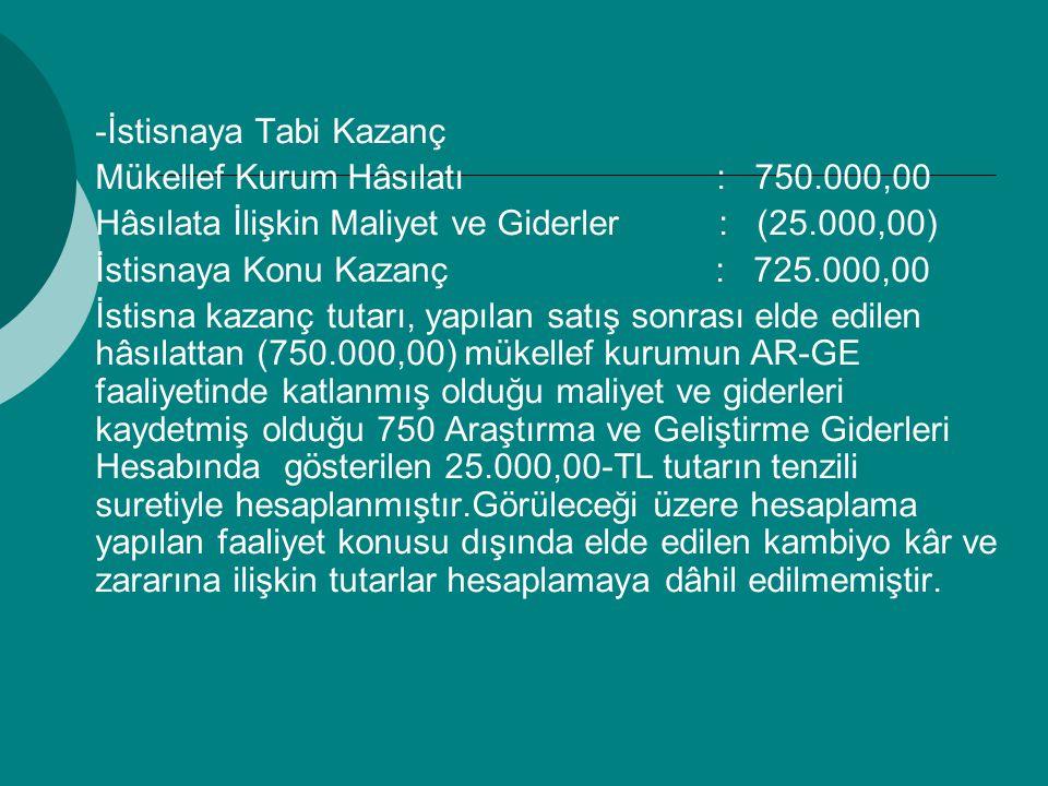 -İstisnaya Tabi Kazanç Mükellef Kurum Hâsılatı : 750.000,00 Hâsılata İlişkin Maliyet ve Giderler : (25.000,00) İstisnaya Konu Kazanç : 725.000,00 İstisna kazanç tutarı, yapılan satış sonrası elde edilen hâsılattan (750.000,00) mükellef kurumun AR-GE faaliyetinde katlanmış olduğu maliyet ve giderleri kaydetmiş olduğu 750 Araştırma ve Geliştirme Giderleri Hesabında gösterilen 25.000,00-TL tutarın tenzili suretiyle hesaplanmıştır.Görüleceği üzere hesaplama yapılan faaliyet konusu dışında elde edilen kambiyo kâr ve zararına ilişkin tutarlar hesaplamaya dâhil edilmemiştir.