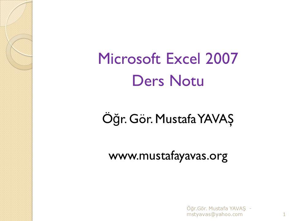 Microsoft Excel 2007 Ders Notu Ö ğ r. Gör. Mustafa YAVAŞ www.mustafayavas.org Ö ğ r.Gör. Mustafa YAVAŞ - mstyavas@yahoo.com1
