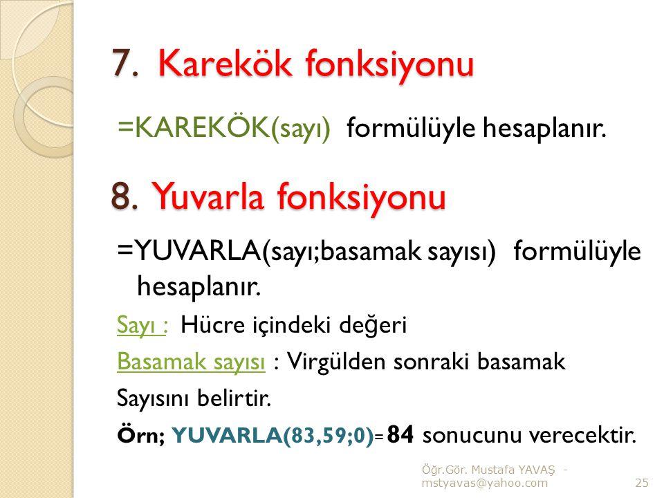 7. Karekök fonksiyonu =KAREKÖK(sayı) formülüyle hesaplanır. Ö ğ r.Gör. Mustafa YAVAŞ - mstyavas@yahoo.com25 8. Yuvarla fonksiyonu =YUVARLA(sayı;basama