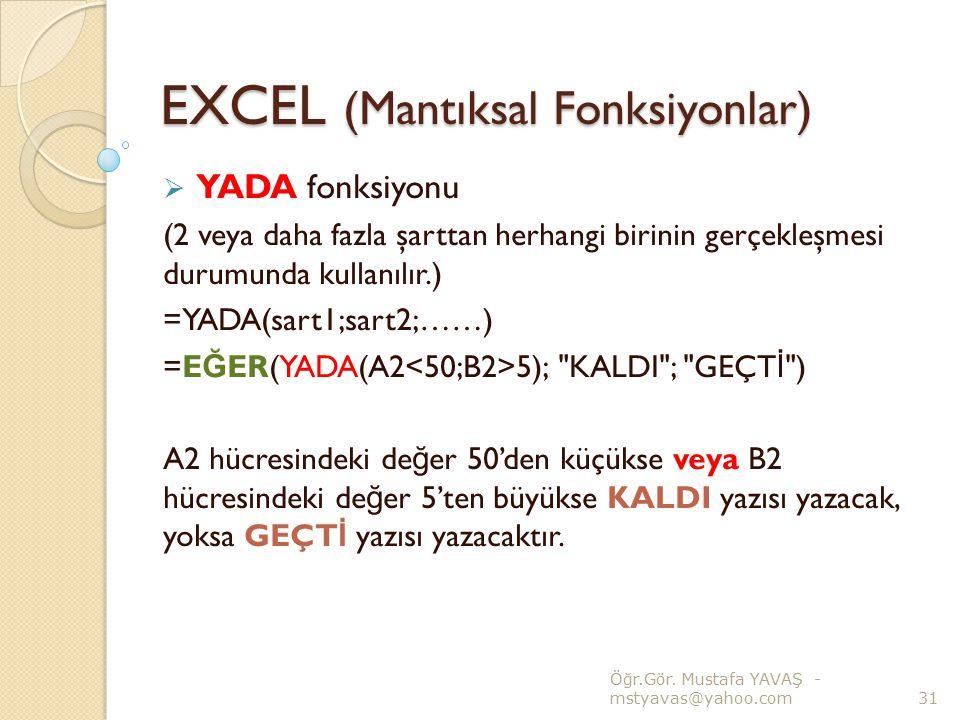EXCEL (Mantıksal Fonksiyonlar)  YADA fonksiyonu (2 veya daha fazla şarttan herhangi birinin gerçekleşmesi durumunda kullanılır.) =YADA(sart1;sart2;……