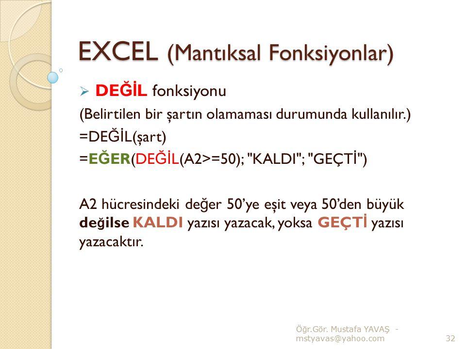 EXCEL (Mantıksal Fonksiyonlar)  DE Ğİ L fonksiyonu (Belirtilen bir şartın olamaması durumunda kullanılır.) =DE Ğİ L(şart) =E Ğ ER(DE Ğİ L(A2>=50);