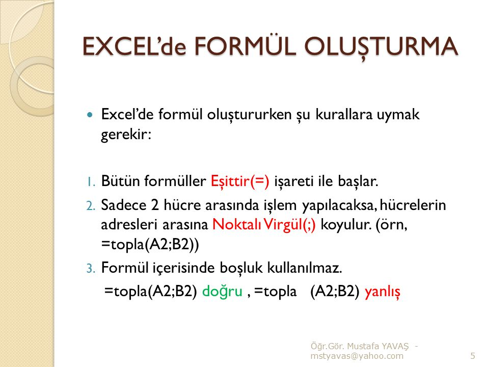 EXCEL'de FORMÜL OLUŞTURMA Excel'de formül oluştururken şu kurallara uymak gerekir: 1. Bütün formüller Eşittir(=) işareti ile başlar. 2. Sadece 2 hücre
