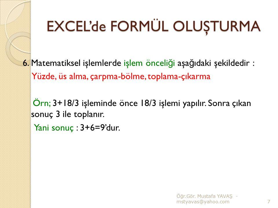 EXCEL'de FORMÜL OLUŞTURMA 6. Matematiksel işlemlerde işlem önceli ğ i aşa ğ ıdaki şekildedir : Yüzde, üs alma, çarpma-bölme, toplama-çıkarma Örn; 3+18