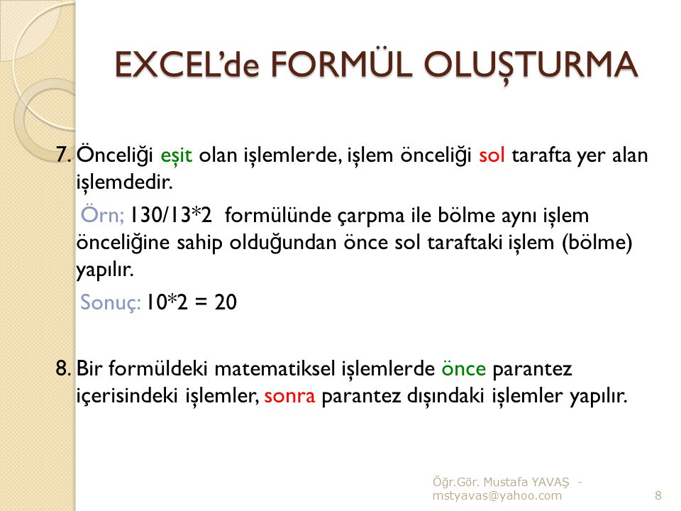 EXCEL'de FORMÜL OLUŞTURMA 7. Önceli ğ i eşit olan işlemlerde, işlem önceli ğ i sol tarafta yer alan işlemdedir. Örn; 130/13*2 formülünde çarpma ile bö