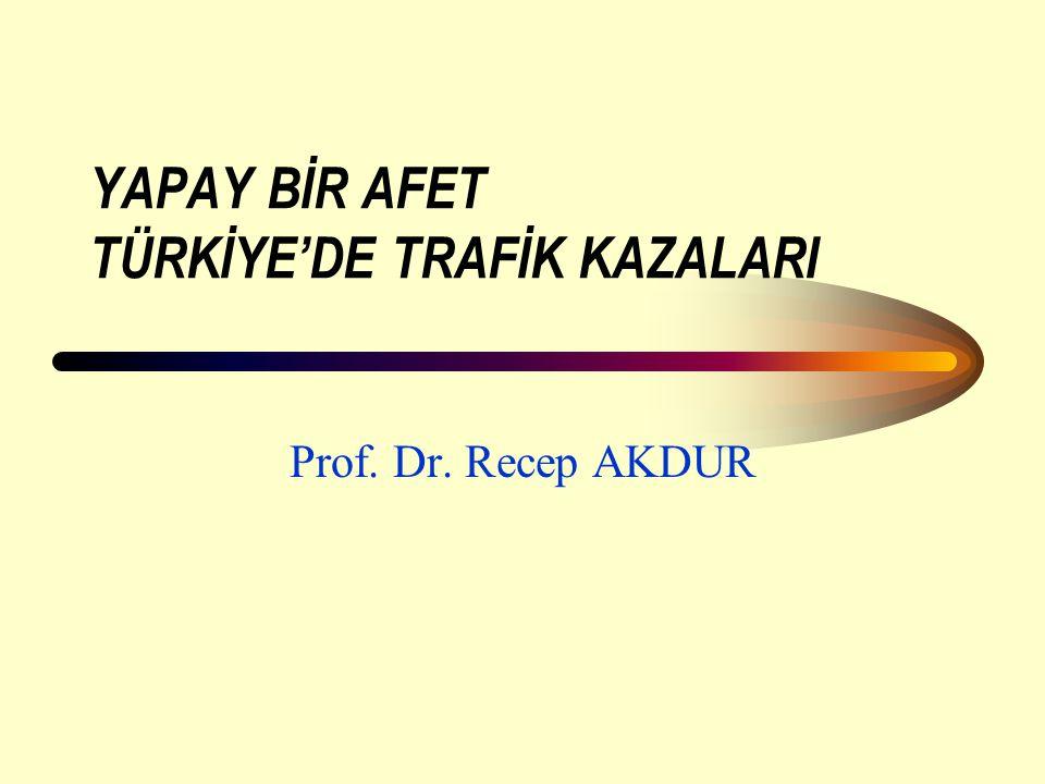 YAPAY BİR AFET TÜRKİYE'DE TRAFİK KAZALARI Prof. Dr. Recep AKDUR
