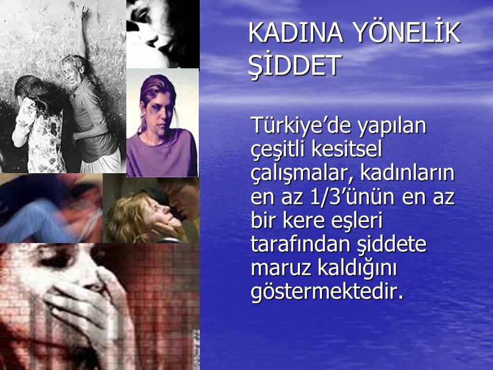 KADINA YÖNELİK ŞİDDET Türkiye'de yapılan çeşitli kesitsel çalışmalar, kadınların en az 1/3'ünün en az bir kere eşleri tarafından şiddete maruz kaldığı
