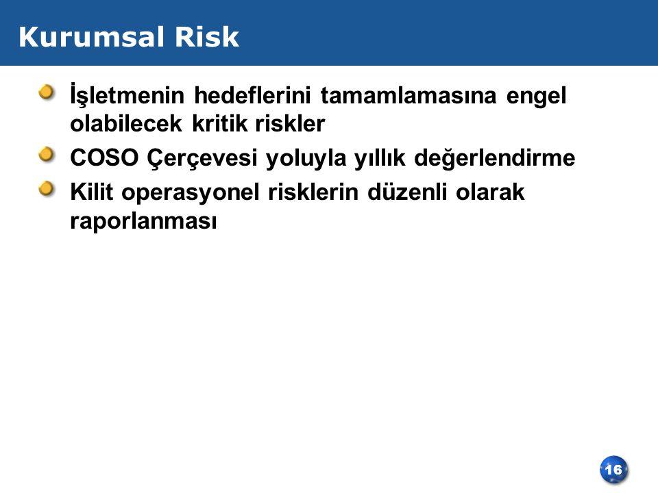 16 Kurumsal Risk İşletmenin hedeflerini tamamlamasına engel olabilecek kritik riskler COSO Çerçevesi yoluyla yıllık değerlendirme Kilit operasyonel risklerin düzenli olarak raporlanması
