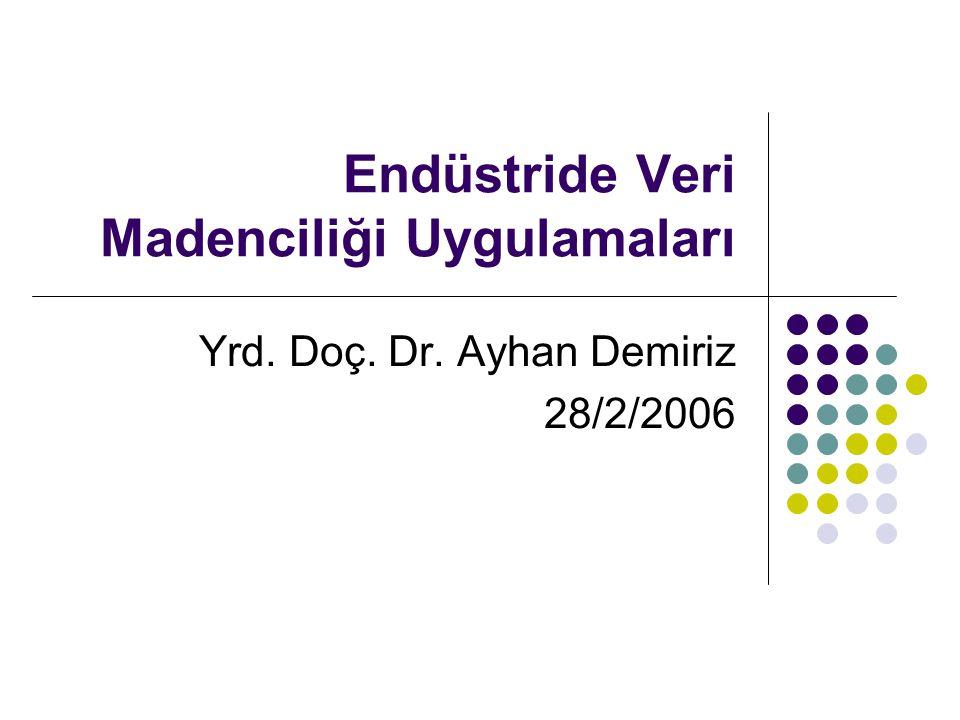 Endüstride Veri Madenciliği Uygulamaları Yrd. Doç. Dr. Ayhan Demiriz 28/2/2006