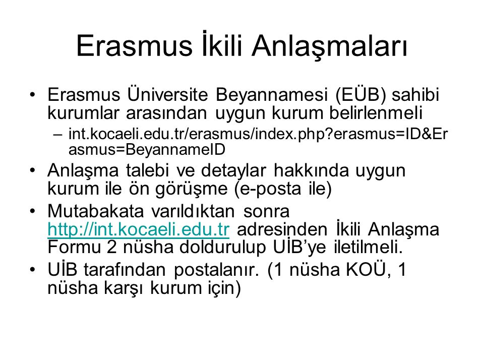 Erasmus İkili Anlaşmaları Karşı kurumun ders içerikleri mutlaka anlaşma YAPILMADAN ÖNCE incelenmeli Denklik sorunu yaşanma ihtimali ortadan kaldırılmalı Akademik takvim incelenmeli Eğitim dili mutlaka belirtilmeli (Erasmus öğrencilerine uygulanan) Değişim düzeyi (önlisans, lisans, yüksek lisans, doktora) belirtilmeli Gerekirse İkili Anlaşma dan yararlanabilecek sınıflar önceden belirlenebilir.