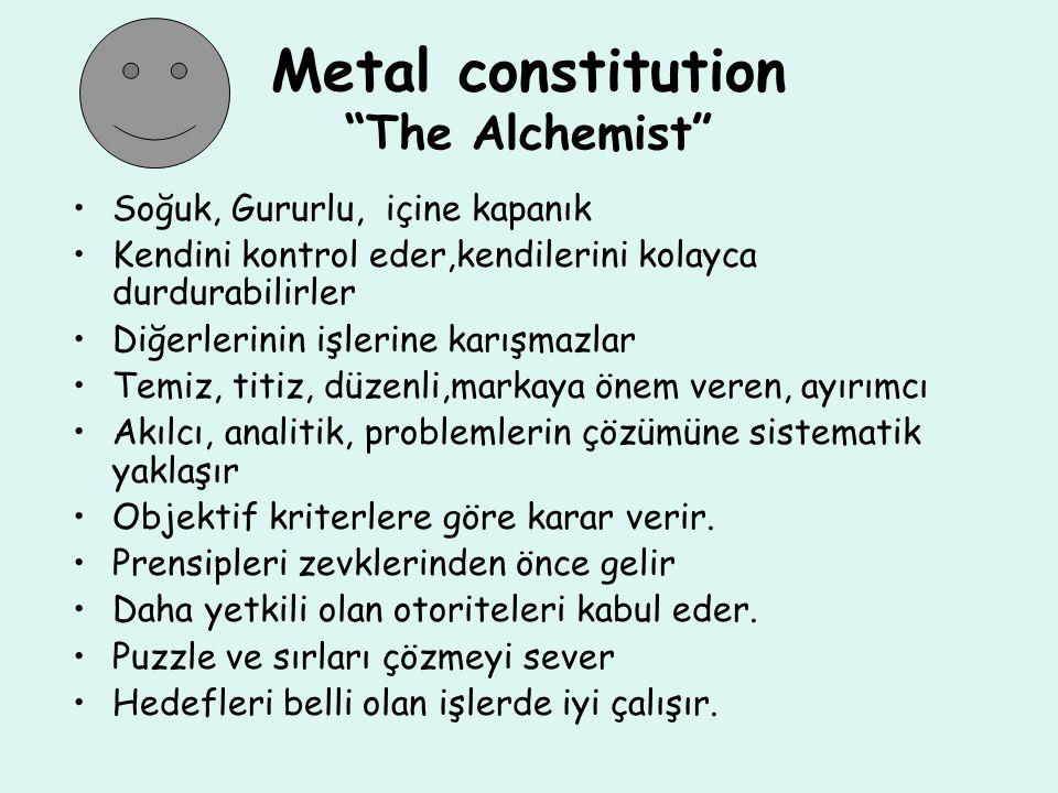 Metal constitution The Alchemist Soğuk, Gururlu, içine kapanık Kendini kontrol eder,kendilerini kolayca durdurabilirler Diğerlerinin işlerine karışmazlar Temiz, titiz, düzenli,markaya önem veren, ayırımcı Akılcı, analitik, problemlerin çözümüne sistematik yaklaşır Objektif kriterlere göre karar verir.