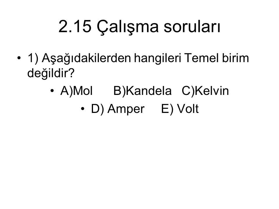 2.15 Çalışma soruları 1) Aşağıdakilerden hangileri Temel birim değildir? A)Mol B)Kandela C)Kelvin D) Amper E) Volt