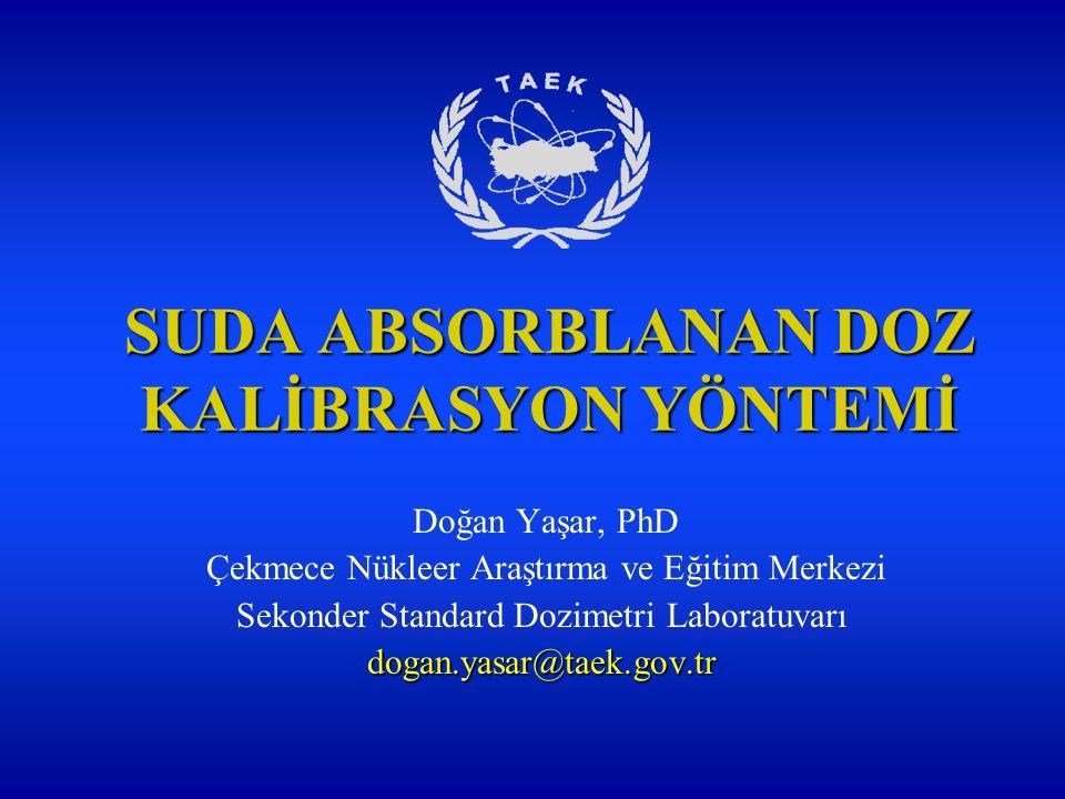 SUDA ABSORBLANAN DOZ KALİBRASYON YÖNTEMİ Doğan Yaşar, PhD Çekmece Nükleer Araştırma ve Eğitim Merkezi Sekonder Standard Dozimetri Laboratuvarıdogan.yasar@taek.gov.tr