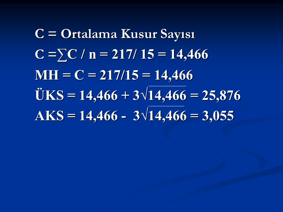 C = Ortalama Kusur Sayısı C = Ortalama Kusur Sayısı C = ∑C / n = 217/ 15 = 14,466 MH = C = 217/15 = 14,466 ÜKS = 14,466 + 3√14,466 = 25,876 AKS = 14,466 - 3√14,466 = 3,055