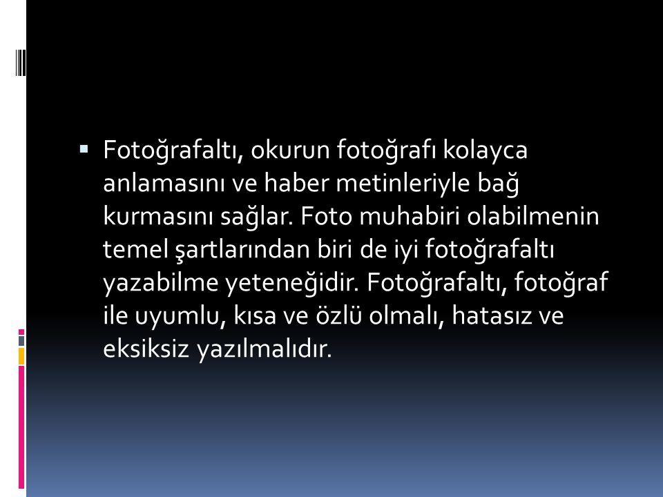  Fotoğrafaltı, okurun fotoğrafı kolayca anlamasını ve haber metinleriyle bağ kurmasını sağlar. Foto muhabiri olabilmenin temel şartlarından biri de i