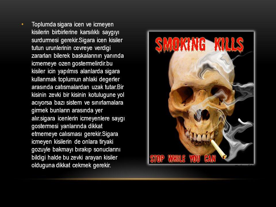 Toplumda sigara icen ve icmeyen kisilerin birbirlerine karsılıklı saygıyı surdurmesi gerekir.Sigara icen kisiler tutun urunlerinin cevreye verdigi zar