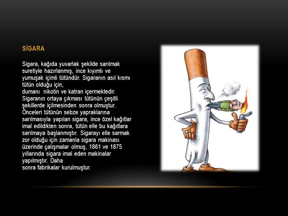 Sigara, kağıda yuvarlak şekilde sarılmak suretiyle hazırlanmış, ince kıyımlı ve yumuşak içimli tütündür. Sigaranın asıl kısmı tütün olduğu için, duman