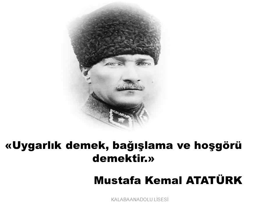 «Uygarlık demek, bağışlama ve hoşgörü demektir.» Mustafa Kemal ATATÜRK KALABA ANADOLU LİSESİ
