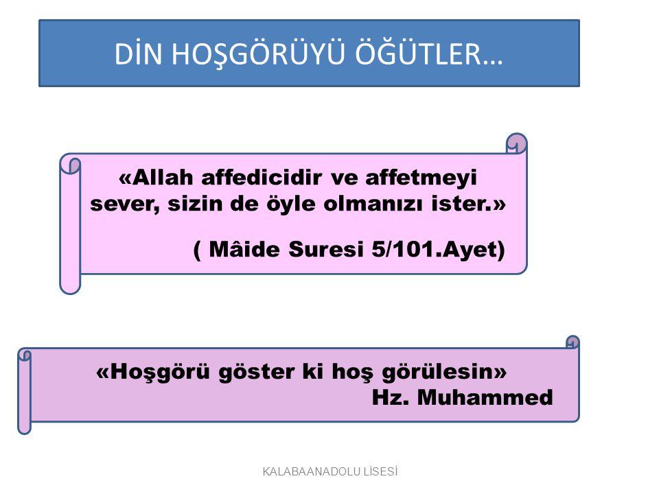 DİN HOŞGÖRÜYÜ ÖĞÜTLER… «Allah affedicidir ve affetmeyi sever, sizin de öyle olmanızı ister.» ( Mâide Suresi 5/101.Ayet) «Hoşgörü göster ki hoş görüles