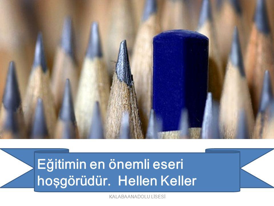 Eğitimin en önemli eseri hoşgörüdür. Hellen Keller KALABA ANADOLU LİSESİ
