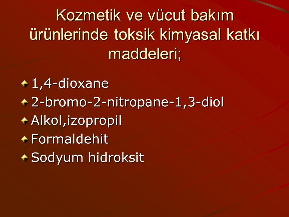 Kozmetik ve vücut bakım ürünlerinde toksik kimyasal katkı maddeleri; 1,4-dioxane2-bromo-2-nitropane-1,3-diolAlkol,izopropilFormaldehit Sodyum hidroksi
