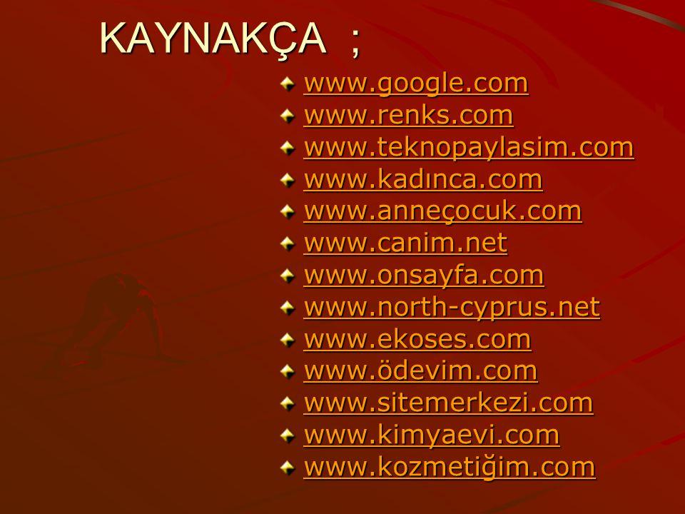 KAYNAKÇA ; www.google.com www.renks.com www.teknopaylasim.com www.kadınca.com www.anneçocuk.com www.canim.net www.onsayfa.com www.north-cyprus.net www