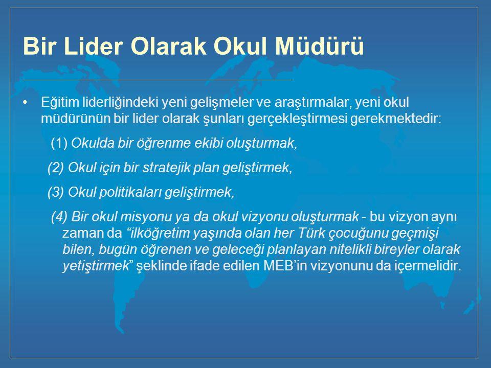 Bir Lider Olarak Okul Müdürü Eğitim liderliğindeki yeni gelişmeler ve araştırmalar, yeni okul müdürünün bir lider olarak şunları gerçekleştirmesi gerekmektedir: (1) Okulda bir öğrenme ekibi oluşturmak, (2) Okul için bir stratejik plan geliştirmek, (3) Okul politikaları geliştirmek, (4) Bir okul misyonu ya da okul vizyonu oluşturmak - bu vizyon aynı zaman da ilköğretim yaşında olan her Türk çocuğunu geçmişi bilen, bugün öğrenen ve geleceği planlayan nitelikli bireyler olarak yetiştirmek şeklinde ifade edilen MEB'in vizyonunu da içermelidir.