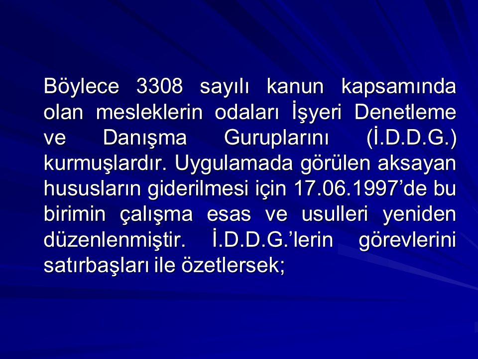 Böylece 3308 sayılı kanun kapsamında olan mesleklerin odaları İşyeri Denetleme ve Danışma Guruplarını (İ.D.D.G.) kurmuşlardır.