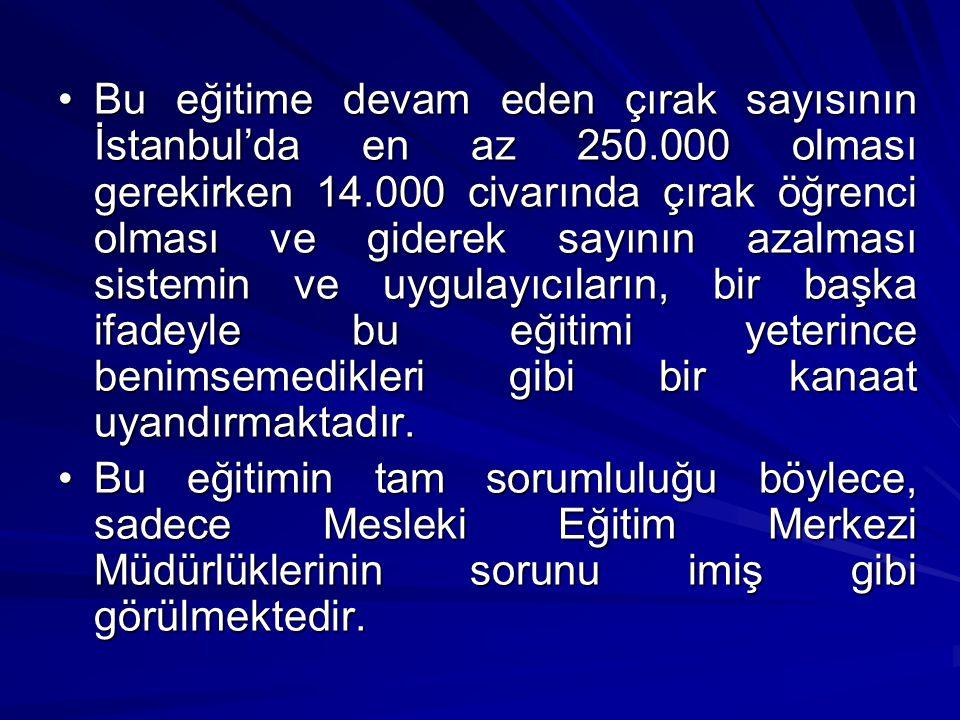 Bu eğitime devam eden çırak sayısının İstanbul'da en az 250.000 olması gerekirken 14.000 civarında çırak öğrenci olması ve giderek sayının azalması sistemin ve uygulayıcıların, bir başka ifadeyle bu eğitimi yeterince benimsemedikleri gibi bir kanaat uyandırmaktadır.Bu eğitime devam eden çırak sayısının İstanbul'da en az 250.000 olması gerekirken 14.000 civarında çırak öğrenci olması ve giderek sayının azalması sistemin ve uygulayıcıların, bir başka ifadeyle bu eğitimi yeterince benimsemedikleri gibi bir kanaat uyandırmaktadır.