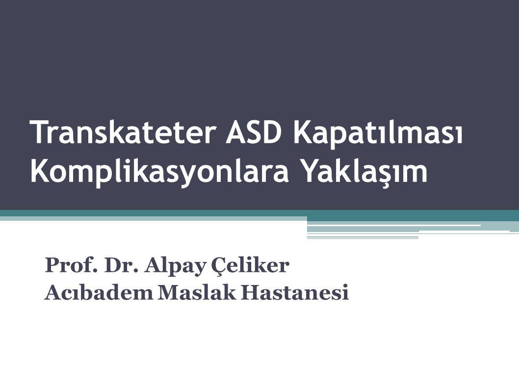Transkateter ASD Kapatılması Komplikasyonlara Yaklaşım Prof. Dr. Alpay Çeliker Acıbadem Maslak Hastanesi