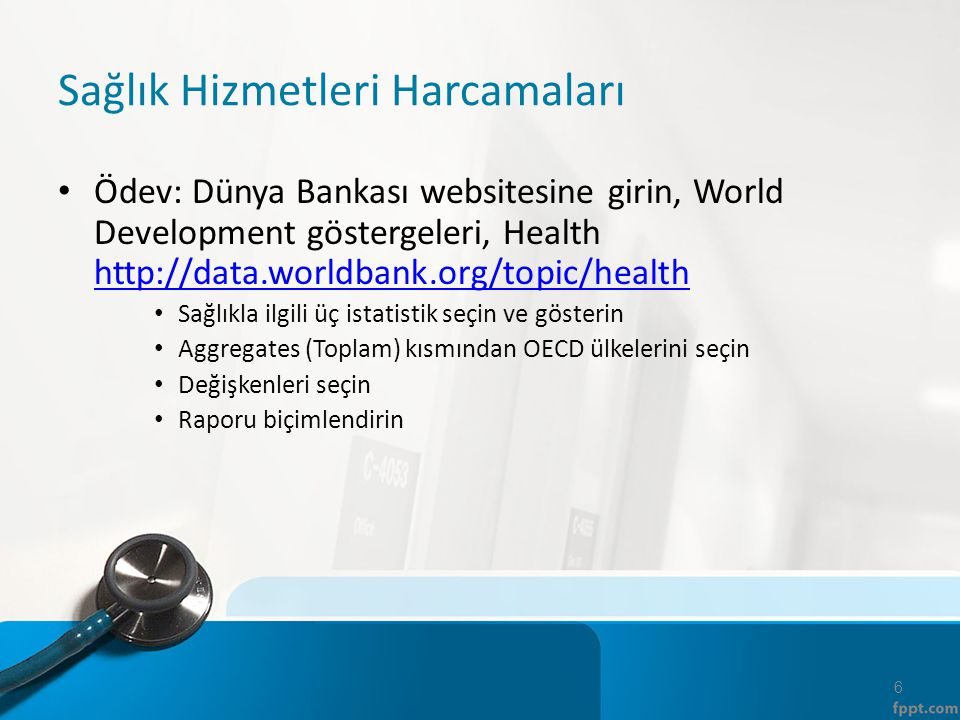 Sağlık Hizmetleri Harcamaları Ödev: Dünya Bankası websitesine girin, World Development göstergeleri, Health http://data.worldbank.org/topic/health htt