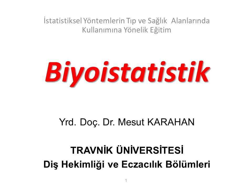 Biyoistatistik İstatistiksel Yöntemlerin Tıp ve Sağlık Alanlarında Kullanımına Yönelik Eğitim Yrd. Doç. Dr. Mesut KARAHAN TRAVNİK ÜNİVERSİTESİ Diş Hek