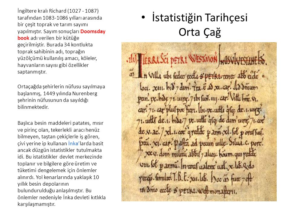 İstatistiğin Tarihçesi Orta Çağ İngiltere kralı Richard (1027 - 1087) tarafından 1083-1086 yılları arasında bir çeşit toprak ve tarım sayımı yapılmışt