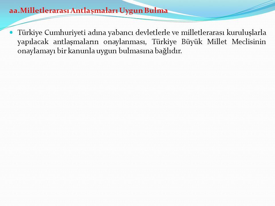 aa.Milletlerarası Antlaşmaları Uygun Bulma Türkiye Cumhuriyeti adına yabancı devletlerle ve milletlerarası kuruluşlarla yapılacak antlaşmaların onayla