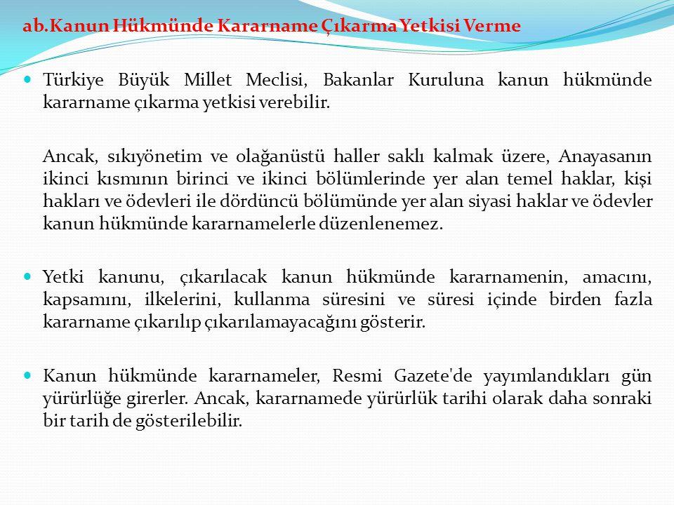 ab.Kanun Hükmünde Kararname Çıkarma Yetkisi Verme Türkiye Büyük Millet Meclisi, Bakanlar Kuruluna kanun hükmünde kararname çıkarma yetkisi verebilir.