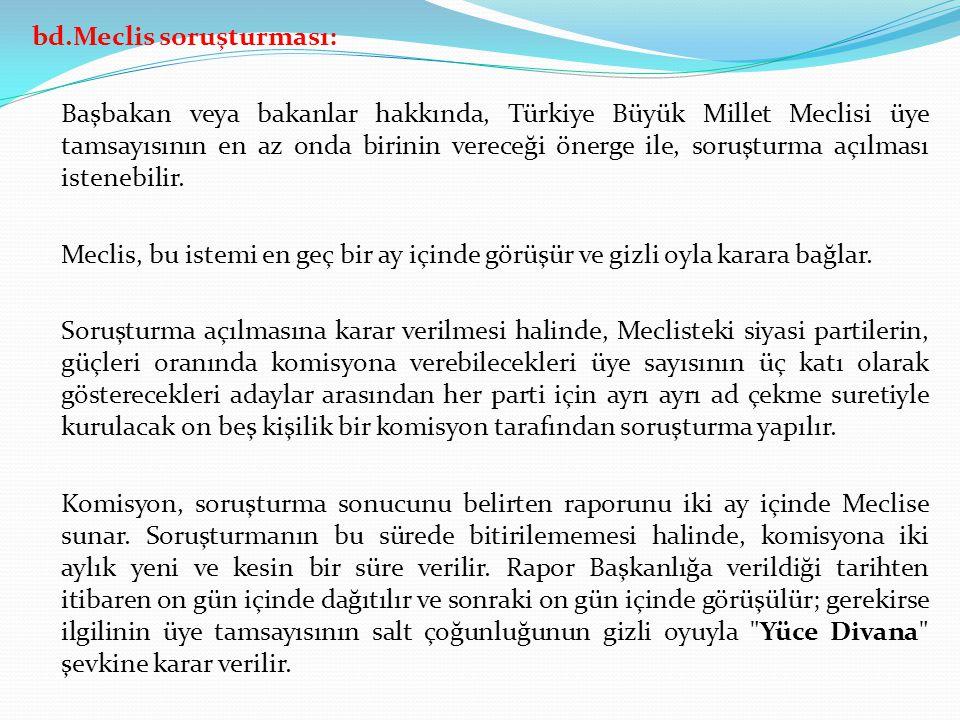 bd.Meclis soruşturması: Başbakan veya bakanlar hakkında, Türkiye Büyük Millet Meclisi üye tamsayısının en az onda birinin vereceği önerge ile, soruştu