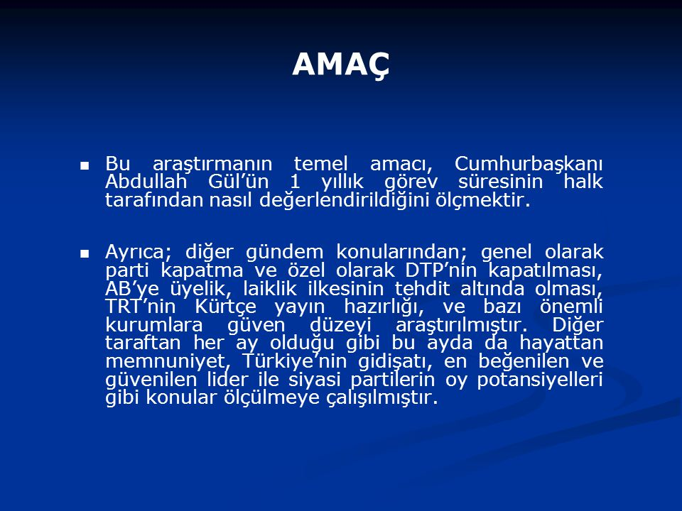 AMAÇ Bu araştırmanın temel amacı, Cumhurbaşkanı Abdullah Gül'ün 1 yıllık görev süresinin halk tarafından nasıl değerlendirildiğini ölçmektir. Ayrıca;